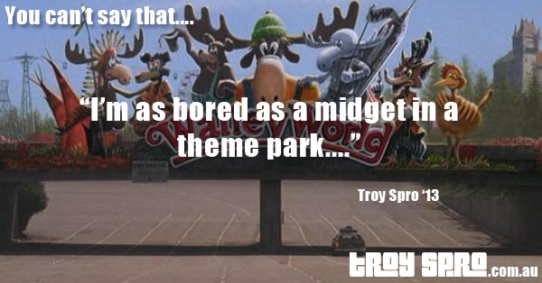 Midget in a Theme Park, You can't say that....