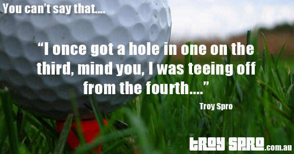 Golf tee hole in one, You can't say that....