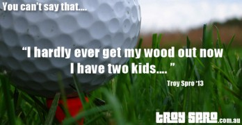 Golf Wood, You can't say that….
