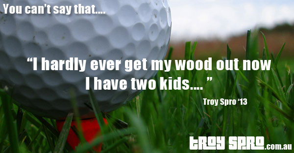 Golf Wood, You can't say that....